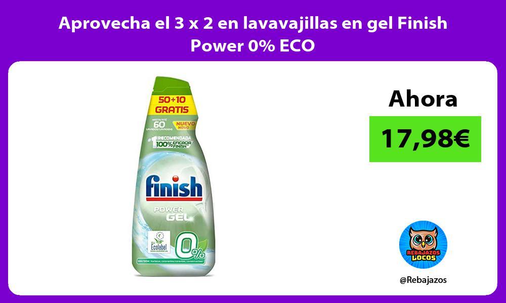 Aprovecha el 3 x 2 en lavavajillas en gel Finish Power 0 ECO