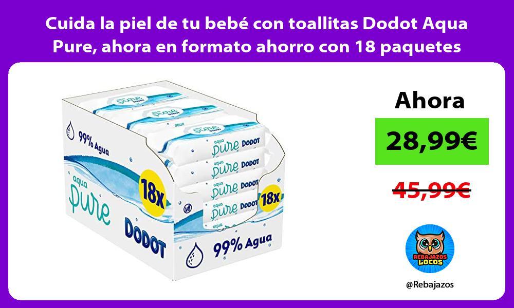 Cuida la piel de tu bebe con toallitas Dodot Aqua Pure ahora en formato ahorro con 18 paquetes