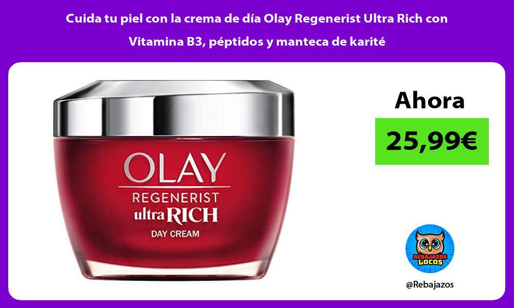 Cuida tu piel con la crema de dia Olay Regenerist Ultra Rich con Vitamina B3 peptidos y manteca de karite