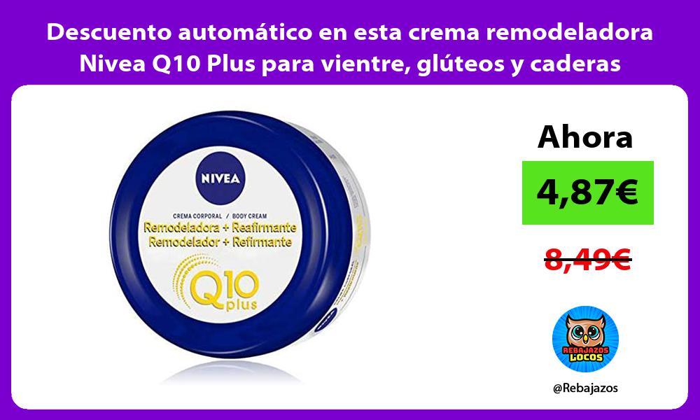 Descuento automatico en esta crema remodeladora Nivea Q10 Plus para vientre gluteos y caderas