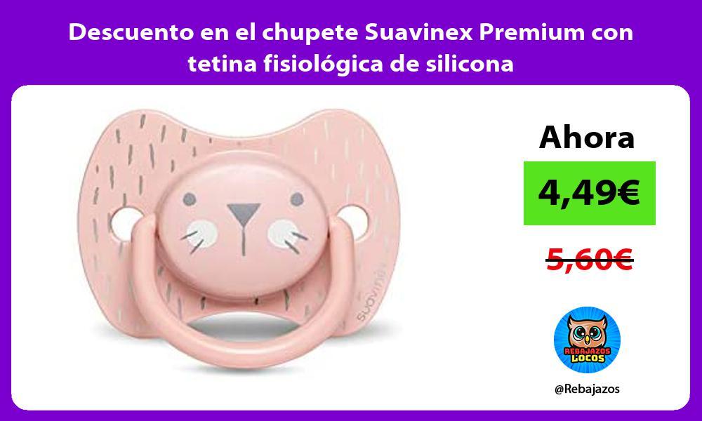 Descuento en el chupete Suavinex Premium con tetina fisiologica de silicona