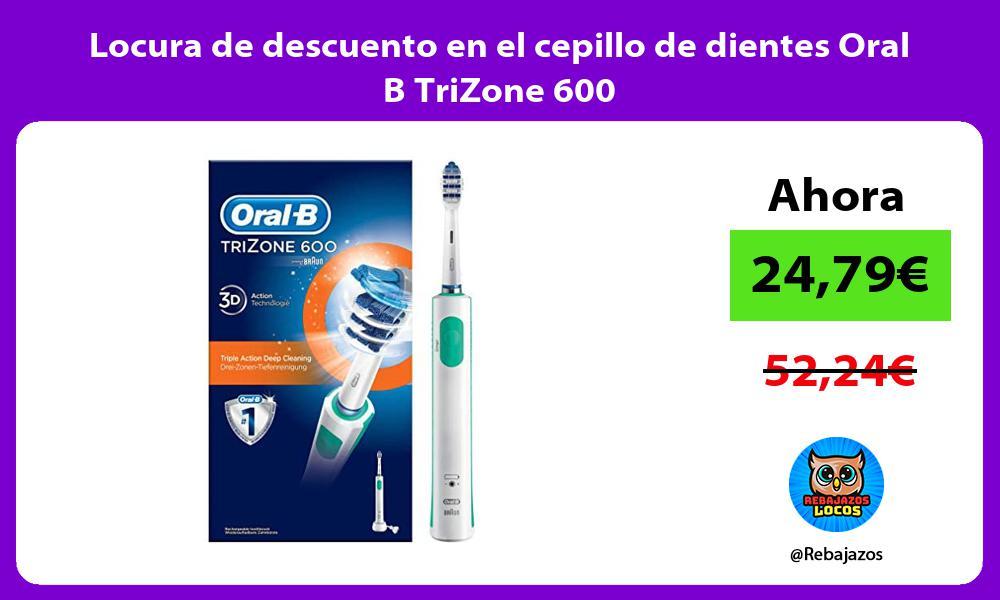 Locura de descuento en el cepillo de dientes Oral B TriZone 600