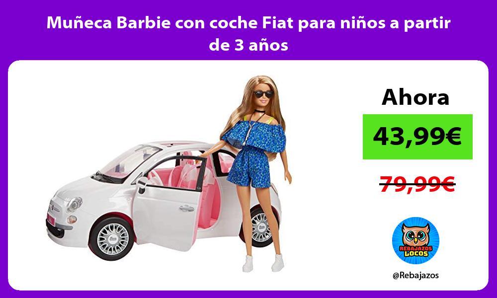 Muneca Barbie con coche Fiat para ninos a partir de 3 anos