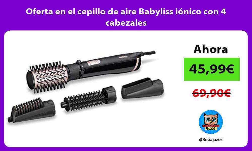 Oferta en el cepillo de aire Babyliss ionico con 4 cabezales