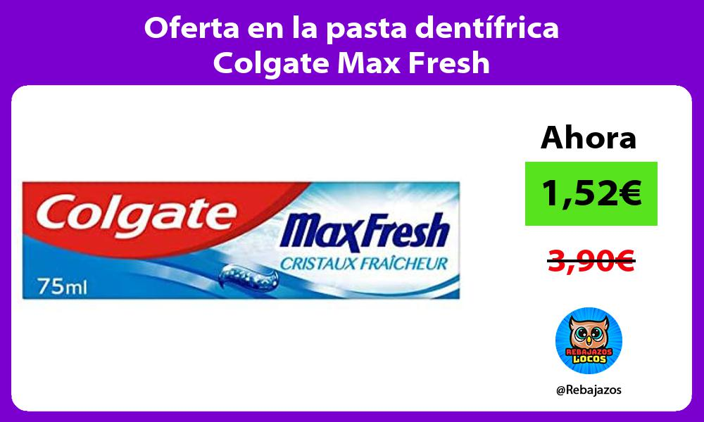 Oferta en la pasta dentifrica Colgate Max Fresh
