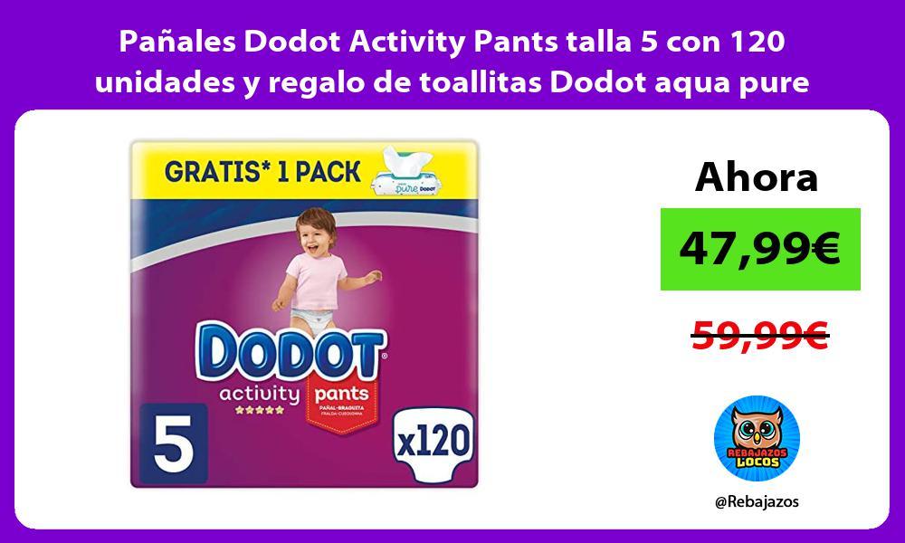 Panales Dodot Activity Pants talla 5 con 120 unidades y regalo de toallitas Dodot aqua pure