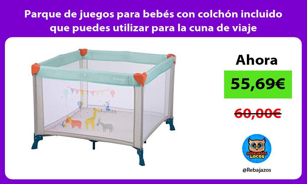 Parque de juegos para bebes con colchon incluido que puedes utilizar para la cuna de viaje
