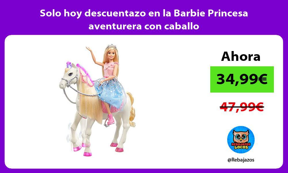 Solo hoy descuentazo en la Barbie Princesa aventurera con caballo