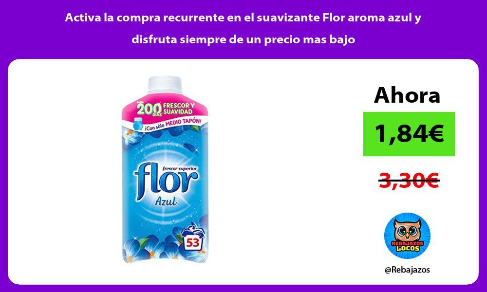 Activa la compra recurrente en el suavizante Flor aroma azul y disfruta siempre de un precio mas bajo