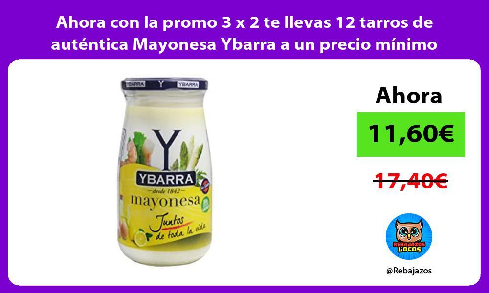 Ahora con la promo 3 x 2 te llevas 12 tarros de autentica Mayonesa Ybarra a un precio minimo