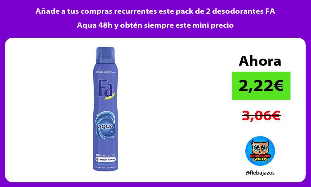 Anade a tus compras recurrentes este pack de 2 desodorantes FA Aqua 48h y obten siempre este mini precio