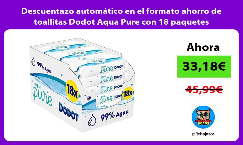 Descuentazo automatico en el formato ahorro de toallitas Dodot Aqua Pure con 18 paquetes