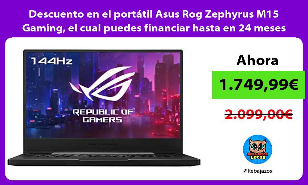 Descuento en el portatil Asus Rog Zephyrus M15 Gaming el cual puedes financiar hasta en 24 meses