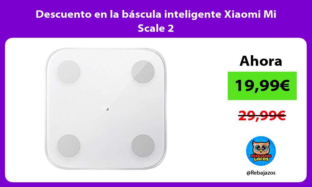 Descuento en la bascula inteligente Xiaomi Mi Scale 2