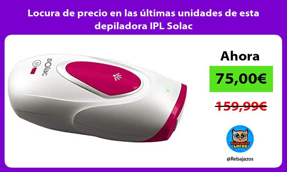 Locura de precio en las ultimas unidades de esta depiladora IPL Solac