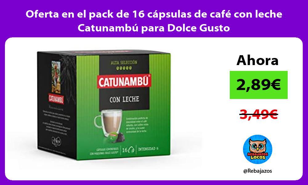 Oferta en el pack de 16 capsulas de cafe con leche Catunambu para Dolce Gusto