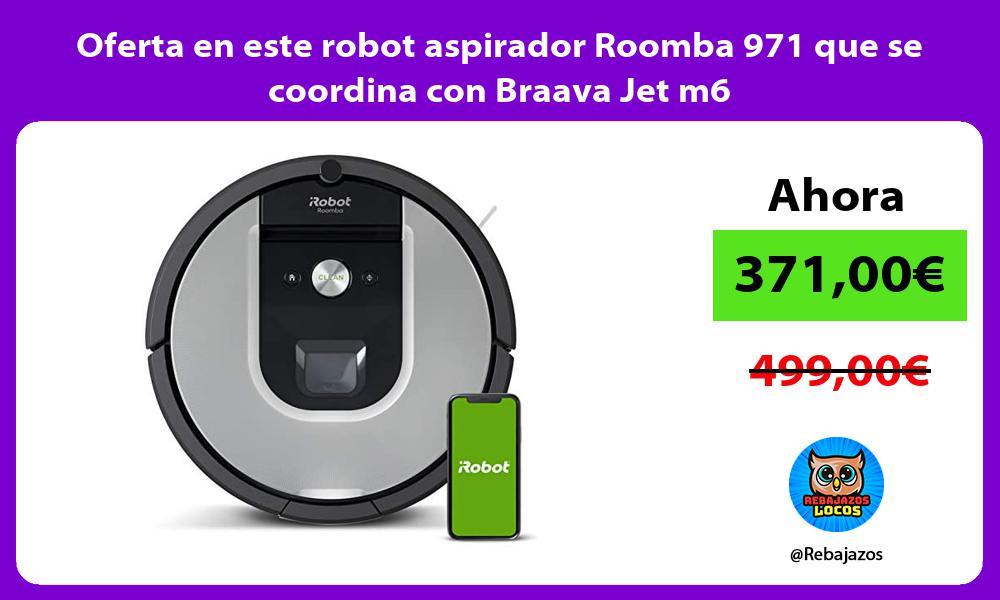 Oferta en este robot aspirador Roomba 971 que se coordina con Braava Jet m6
