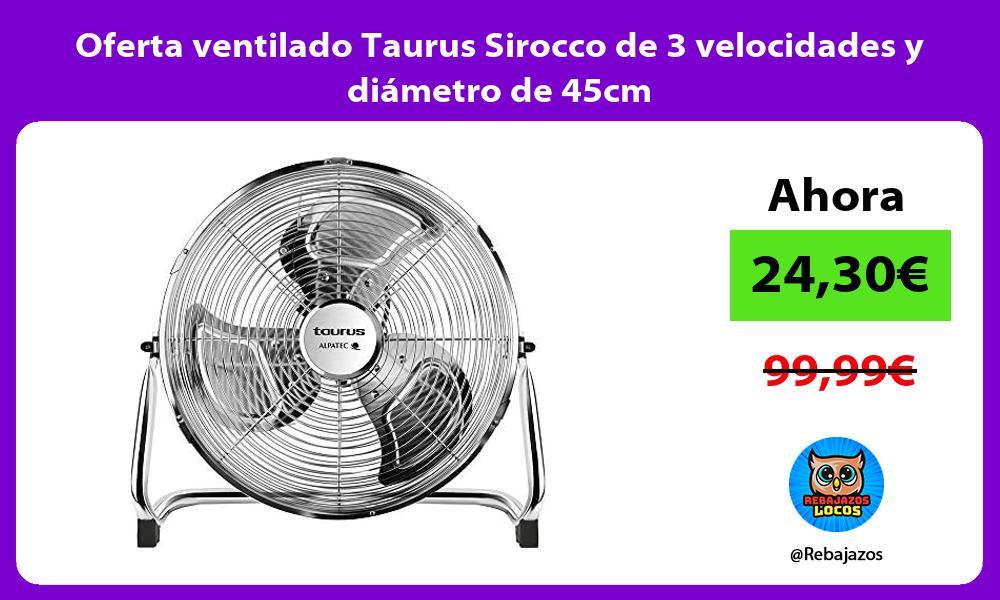 Oferta ventilado Taurus Sirocco de 3 velocidades y diametro de 45cm