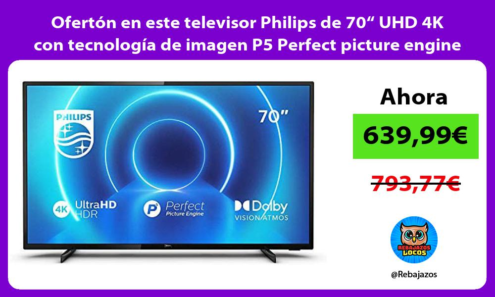 Oferton en este televisor Philips de 70 UHD 4K con tecnologia de imagen P5 Perfect picture engine