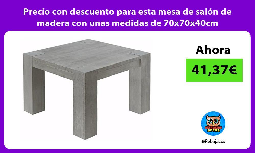 Precio con descuento para esta mesa de salon de madera con unas medidas de 70x70x40cm