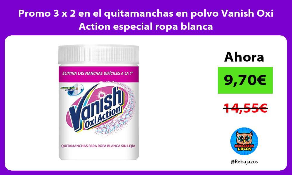 Promo 3 x 2 en el quitamanchas en polvo Vanish Oxi Action especial ropa blanca
