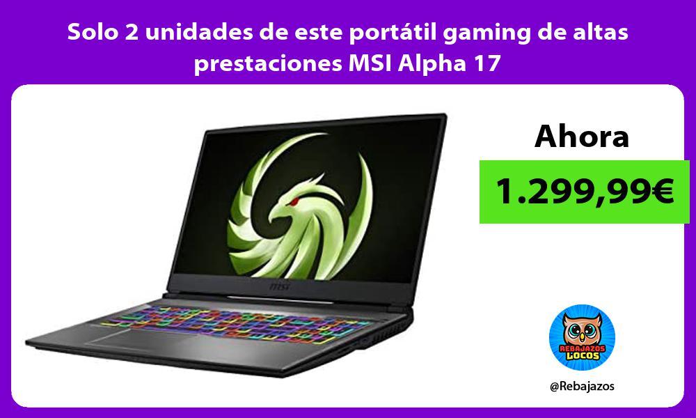 Solo 2 unidades de este portatil gaming de altas prestaciones MSI Alpha 17