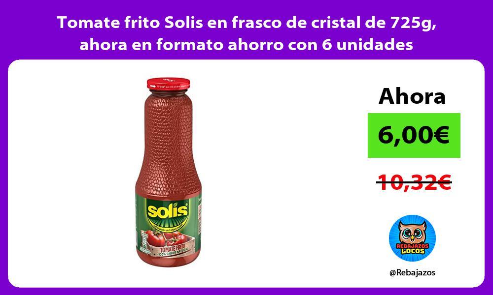 Tomate frito Solis en frasco de cristal de 725g ahora en formato ahorro con 6 unidades