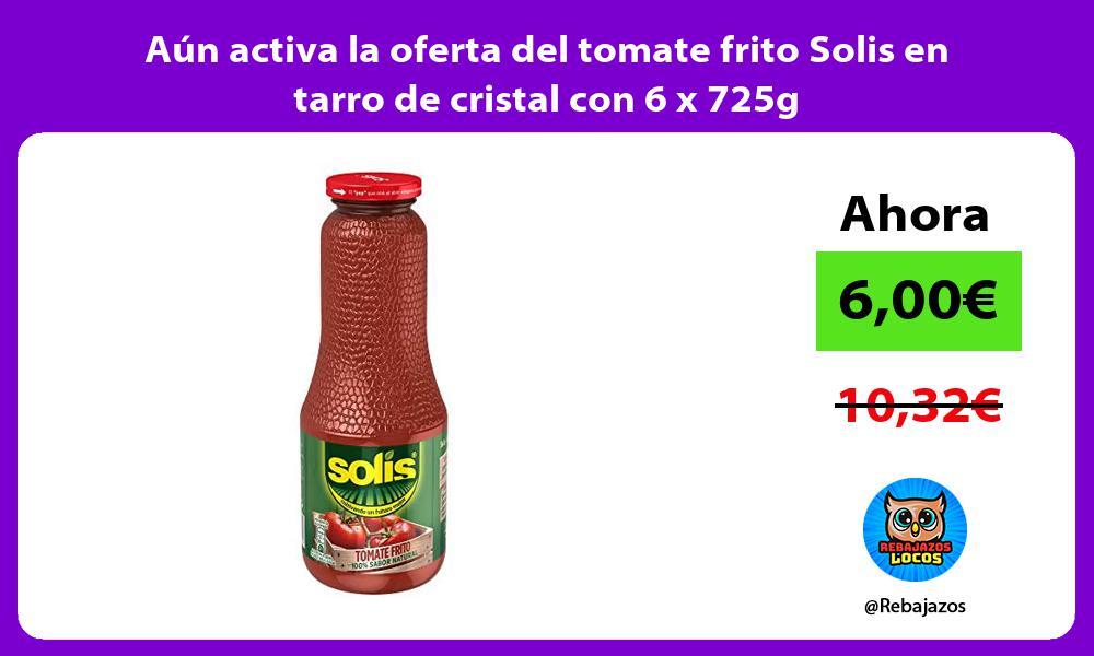 Aun activa la oferta del tomate frito Solis en tarro de cristal con 6 x 725g
