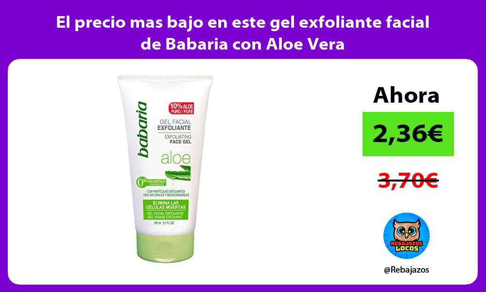 El precio mas bajo en este gel exfoliante facial de Babaria con Aloe Vera