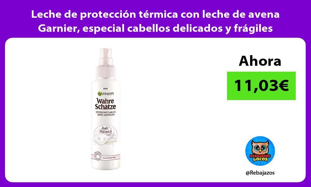 Leche de proteccion termica con leche de avena Garnier especial cabellos delicados y fragiles
