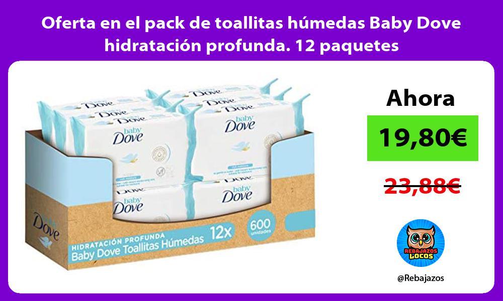 Oferta en el pack de toallitas humedas Baby Dove hidratacion profunda 12 paquetes