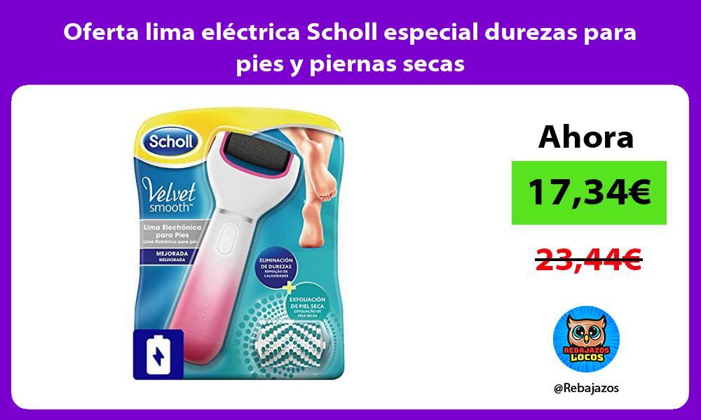 Oferta lima electrica Scholl especial durezas para pies y piernas secas