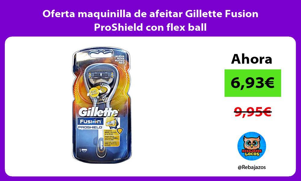 Oferta maquinilla de afeitar Gillette Fusion ProShield con flex ball