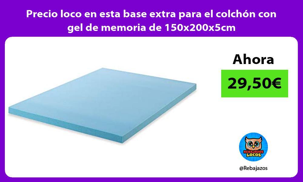 Precio loco en esta base extra para el colchon con gel de memoria de 150x200x5cm