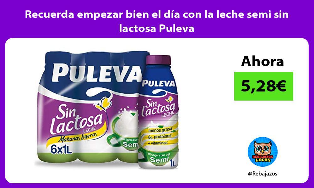 Recuerda empezar bien el dia con la leche semi sin lactosa Puleva