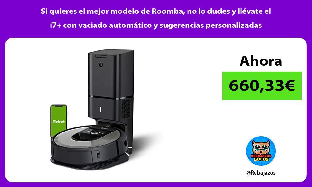 Si quieres el mejor modelo de Roomba no lo dudes y llevate el i7 con vaciado automatico y sugerencias personalizadas