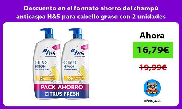 Descuento en el formato ahorro del champú anticaspa H&S para cabello graso con 2 unidades XXL