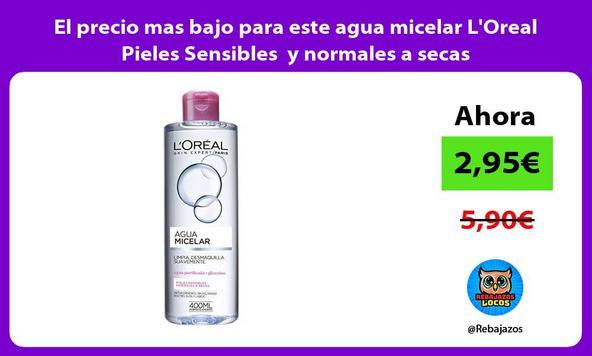 El precio mas bajo para este agua micelar L'Oreal Pieles Sensibles y normales a secas