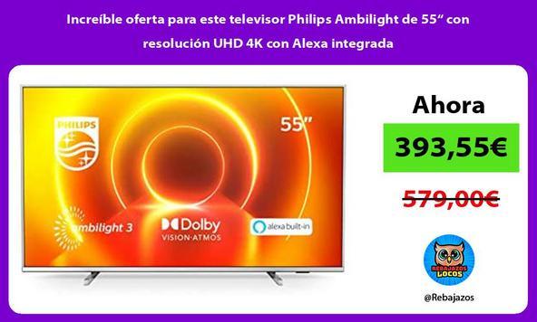 """Increíble oferta para este televisor Philips Ambilight de 55"""" con resolución UHD 4K con Alexa integrada"""