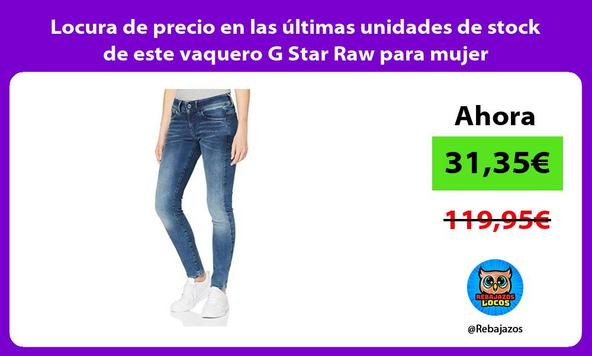 Locura de precio en las últimas unidades de stock de este vaquero G Star Raw para mujer