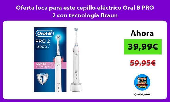 Oferta loca para este cepillo eléctrico Oral B PRO 2 con tecnología Braun