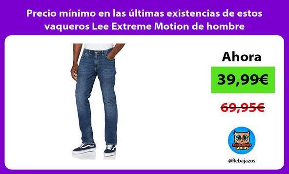 Precio mínimo en las últimas existencias de estos vaqueros Lee Extreme Motion de hombre