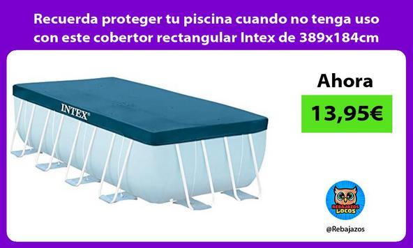 Recuerda proteger tu piscina cuando no tenga uso con este cobertor rectangular Intex de 389x184cm