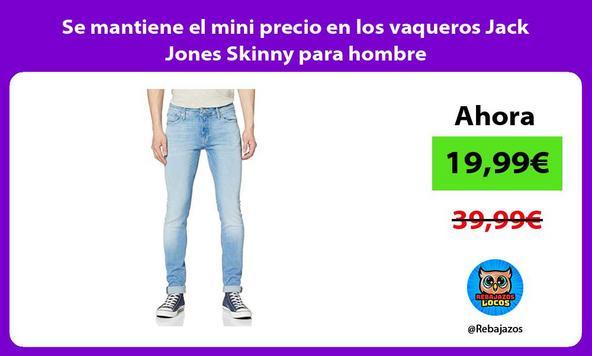 Se mantiene el mini precio en los vaqueros Jack Jones Skinny para hombre