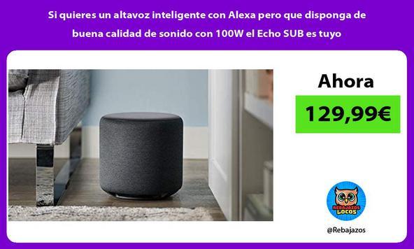 Si quieres un altavoz inteligente con Alexa pero que disponga de buena calidad de sonido con 100W el Echo SUB es tuyo