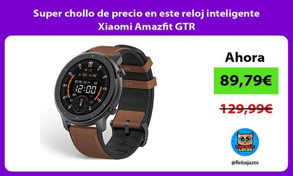 Super chollo de precio en este reloj inteligente Xiaomi Amazfit GTR