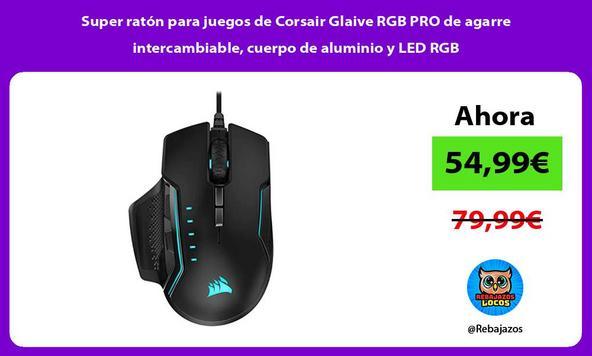 Super ratón para juegos de Corsair Glaive RGB PRO de agarre intercambiable, cuerpo de aluminio y LED RGB