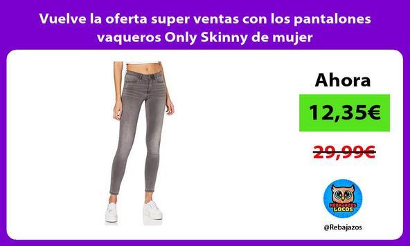 Vuelve la oferta super ventas con los pantalones vaqueros Only Skinny de mujer