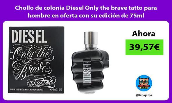 Chollo de colonia Diesel Only the brave tatto para hombre en oferta con su edición de 75ml