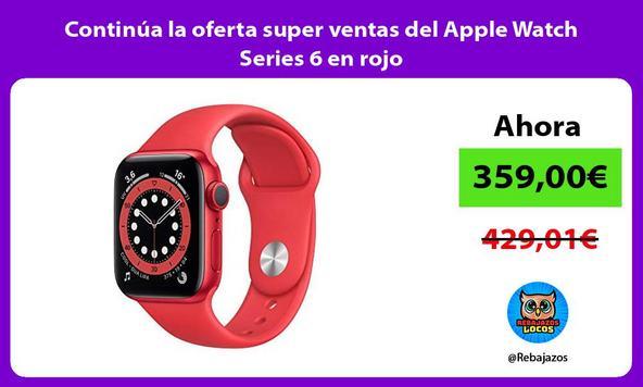 Continúa la oferta super ventas del Apple Watch Series 6 en rojo